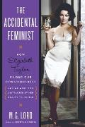 The Accidental Feminist: How Elizabeth Taylor Raised Our Consciousness and We Were Too Distracted by Her Beauty to Notice
