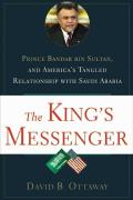 The King's Messenger: Prince Bandar Bin Sultan and America's Tangled Relationship with Saudi Arabia