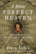 More Perfect Heaven How Copernicus Revolutionized the Cosmos