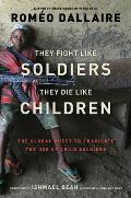 They Fight Like Soldiers, They Di: The Global Quest to Eradicate the Use of Child Soldiers