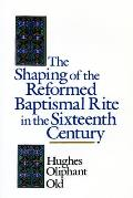 The Shaping of the Reformed Baptismal Rite in the Sixteenth Century