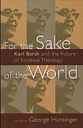 For the Sake of the World: Karl Barth and the Future of Ecclesial Theology