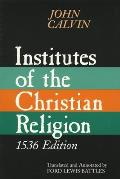 Institutes of the Christian Religion: Embracing Almost the Whole Sum of Piety, & Whatever is Necessary to Know of the Doctrine of Salvation: A Work Mo