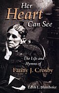 Her Heart Can See The Life & Hymns of Fanny J Crosby