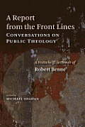 A Report from the Front Lines: Conversations on Public Theology: A Festschrift in Honor of Robert Benne