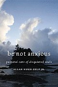 Be Not Anxious: Pastoral Care Of Disquieted Souls by Jr. Allan Hugh Cole