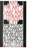 Art for Arts Sake & Literary Life How Politics & Markets Helped Shape the Ideology & Culture of Aestheticism 1790 1990
