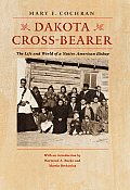 Dakota Cross Bearer The Life & World Of