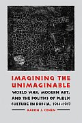 Imagining the Unimaginable: World War, Modern Art, and the Politics of Public Culture in Russia, 1914-1917 (Studies in War, Society, and the Military) Cover
