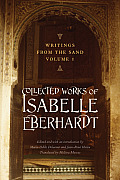 Writings from the Sand, Volume 1: Collected Works of Isabelle Eberhardt