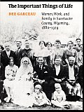 Important Things of Life Women Work & Family in Sweetwater County Wyoming 1880 1929