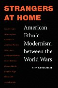 Strangers at Home: American Ethnic Modernism Between the World Wars