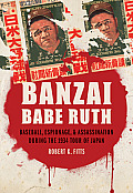 Banzai Babe Ruth Baseball Espionage & Assassination During the 1934 Tour of Japan