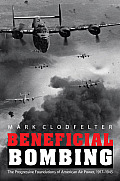Beneficial Bombing: The Progressive Foundations of American Air Power, 1917-1945 (Studies in War, Society, and the Military) Cover