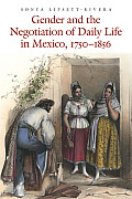 Gender & The Negotiation Of Daily Life In Mexico 1750 1856