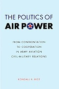 The Politics of Air Power: From Confrontation to Cooperation in Army Aviation Civil-Military Relations (Studies in War, Society, and the Military) Cover