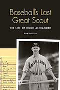 Baseball's Last Great Scout: The Life of Hugh Alexander