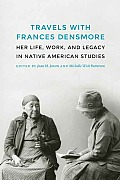 Travels with Frances Densmore: Her Life, Work, and Legacy in Native American Studies