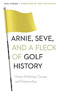 Arnie, Seve, & A Fleck Of Golf History: Heroes, Underdogs, Courses, & Championships by Bill Fields