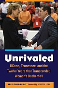 Unrivaled: Uconn, Tennessee, and the Twelve Years That Transcended Women S Basketball