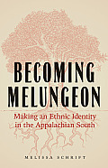 Becoming Melungeon: Making an Ethnic Identity in the Appalachian South