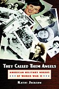 They Called Them Angels American Military Nurses of World War II