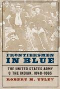 Frontiersmen in Blue The United States Army & the Indian 1848 1865