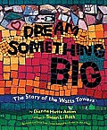 Dream Something Big The Story of the Watts Towers