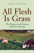 All Flesh Is Grass The Pleasures & Promises of Pasture Farming