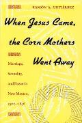 When Jesus Came the Corn Mothers Went Away Marriage Sexuality & Power in New Mexico 1500 1846