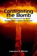 Confronting the Bomb: A Short History of the World Nuclear Disarmament Movement (Stanford Nuclear Age) Cover