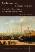 Mediterranean Enlightenment: Livornese Jews, Tuscan Culture, and Eighteenth-Century Reform