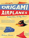 Simple Origami Airplanes: Fold 'Em and Fly 'Em! Cover