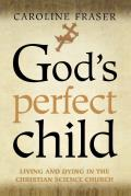 God's Perfect Child : Living and Dying in the Christian Science Church (00 Edition)