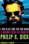 I Am Alive and You Are Dead: A Journey into the Mind of Philip K. Dick Cover