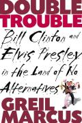 Double Trouble Bill Clinton & Elvis Presley in a Land of No Alternatives