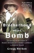 Brotherhood of the Bomb The Tangled Lives & Loyalties of Robert Oppenheimer Ernest Lawrence & Edward Teller