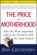 Price of Motherhood Why the Most Important Job in the World Is Still the Least Valued