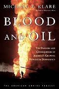 Blood & Oil The Dangers & Consequences of Americas Growing Dependency on Imported Petroleum