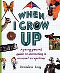 When I Grow Up A Young Persons Guide to Interesting & Unusual Occupations