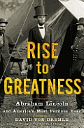 Rise to Greatness Abraham Lincoln & Americas Most Perilous Year