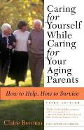 Caring for Yourself While Caring for Your Aging Parents: How to Help, How to Survive