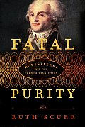 Fatal Purity: Robespierre & The French Revolution by Ruth Scurr