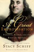 A Great Improvisation: Franklin, France, & The Birth Of America by Stacy Schiff