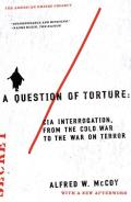 A Question of Torture: CIA Interrogation, from the Cold War to the War on Terror Cover