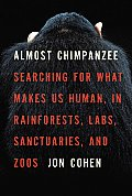 Almost Chimpanzee: Searching for What Makes Us Human, in Rainforests, Labs, Sanctuaries, and Zoos