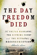 Day Freedom Died The Colfax Massacre the Supreme Court & the Betrayal of Reconstruction