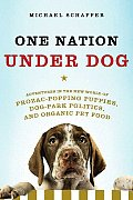 One Nation Under Dog Adventures in the New World of Prozac Popping Puppies Dog Park Politics & Organic Pet Food