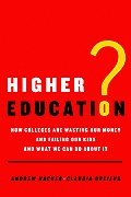 Higher Education How Colleges Are Wasting Our Money & Failing Our Kids & What We Can Do About It