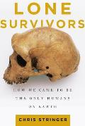 Lone Survivors How We Came to Be the Only Humans on Earth